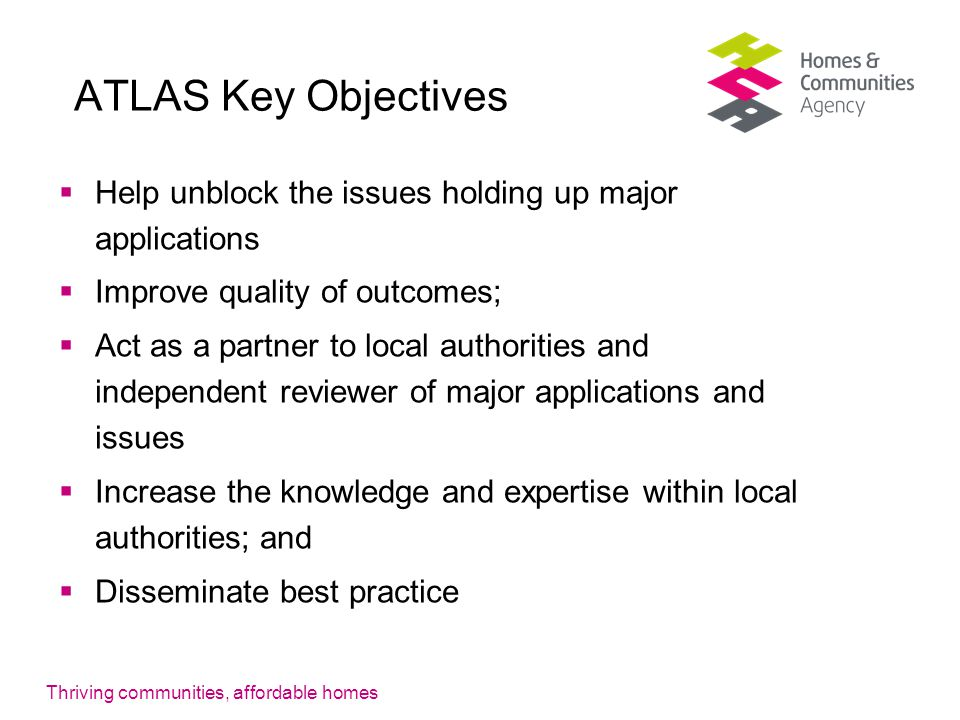 Thriving communities, affordable homes ATLAS Key Objectives  Help unblock the issues holding up major applications  Improve quality of outcomes;  Act as a partner to local authorities and independent reviewer of major applications and issues  Increase the knowledge and expertise within local authorities; and  Disseminate best practice