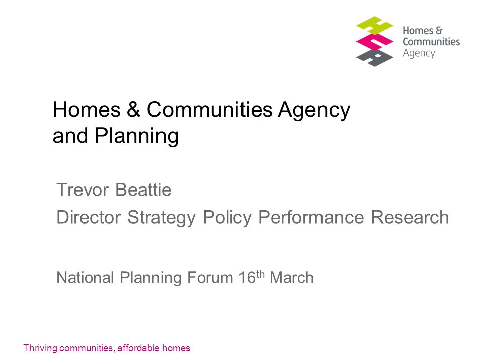 Homes & Communities Agency and Planning Trevor Beattie Director Strategy Policy Performance Research National Planning Forum 16 th March
