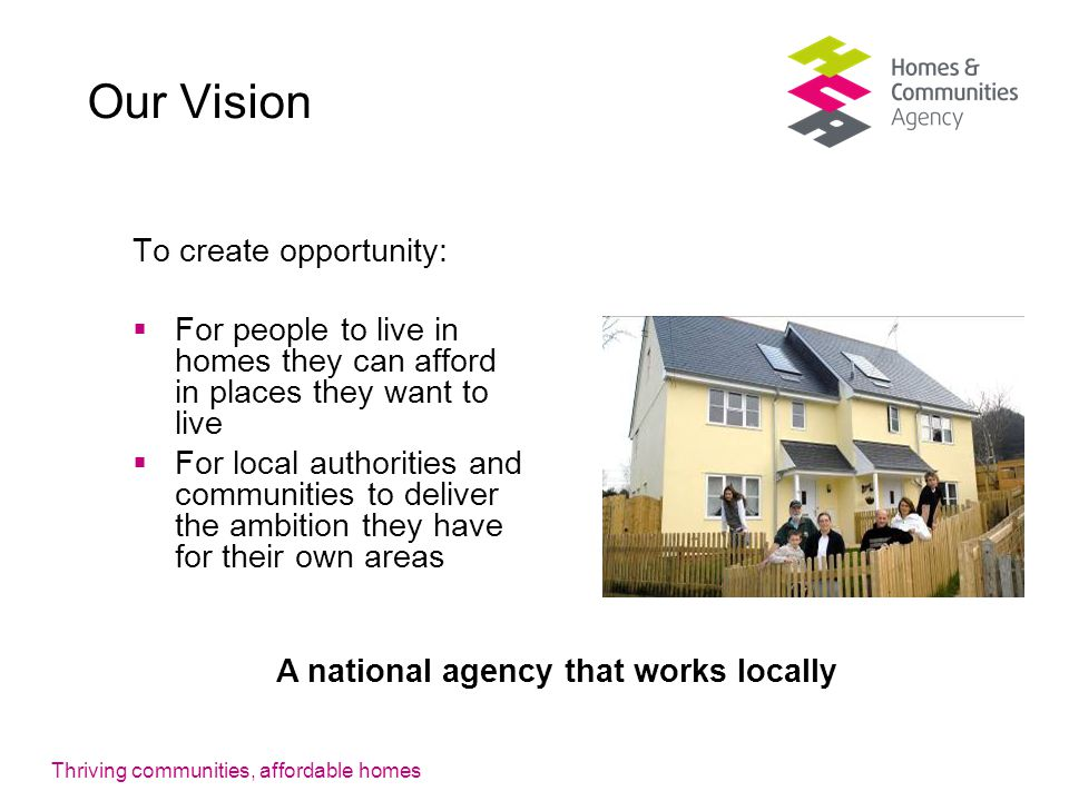 Thriving communities, affordable homes Our Vision To create opportunity:  For people to live in homes they can afford in places they want to live  For local authorities and communities to deliver the ambition they have for their own areas A national agency that works locally