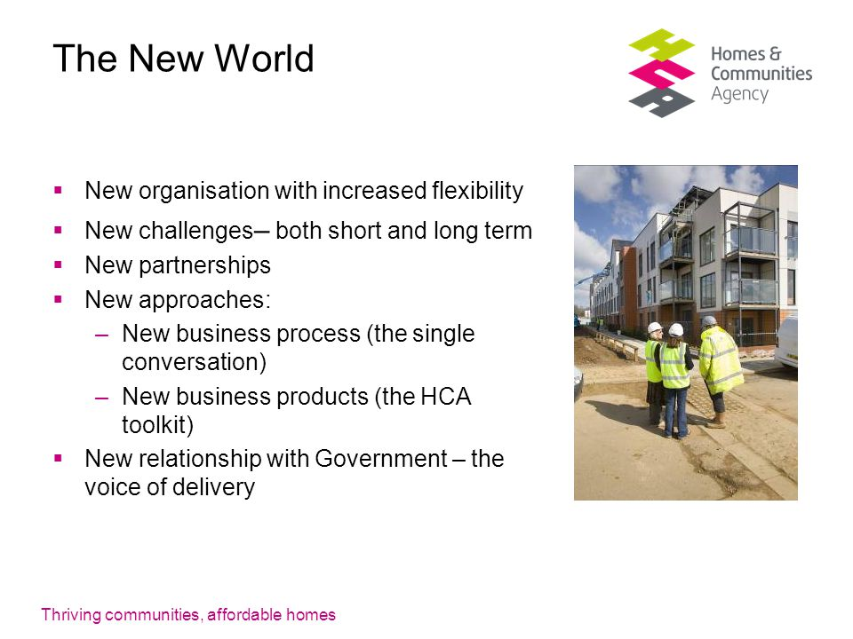 Thriving communities, affordable homes The New World  New organisation with increased flexibility  New challenges – both short and long term  New partnerships  New approaches: –New business process (the single conversation) –New business products (the HCA toolkit)  New relationship with Government – the voice of delivery