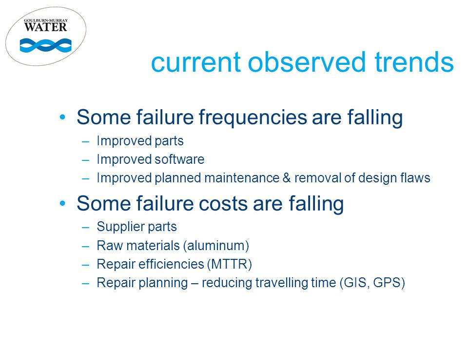 current observed trends Some failure frequencies are falling –Improved parts –Improved software –Improved planned maintenance & removal of design flaws Some failure costs are falling –Supplier parts –Raw materials (aluminum) –Repair efficiencies (MTTR) –Repair planning – reducing travelling time (GIS, GPS)
