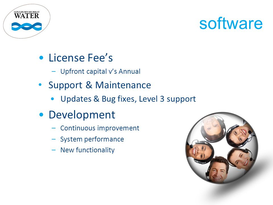 License Fee's –Upfront capital v's Annual Support & Maintenance Updates & Bug fixes, Level 3 support Development –Continuous improvement –System performance –New functionality software