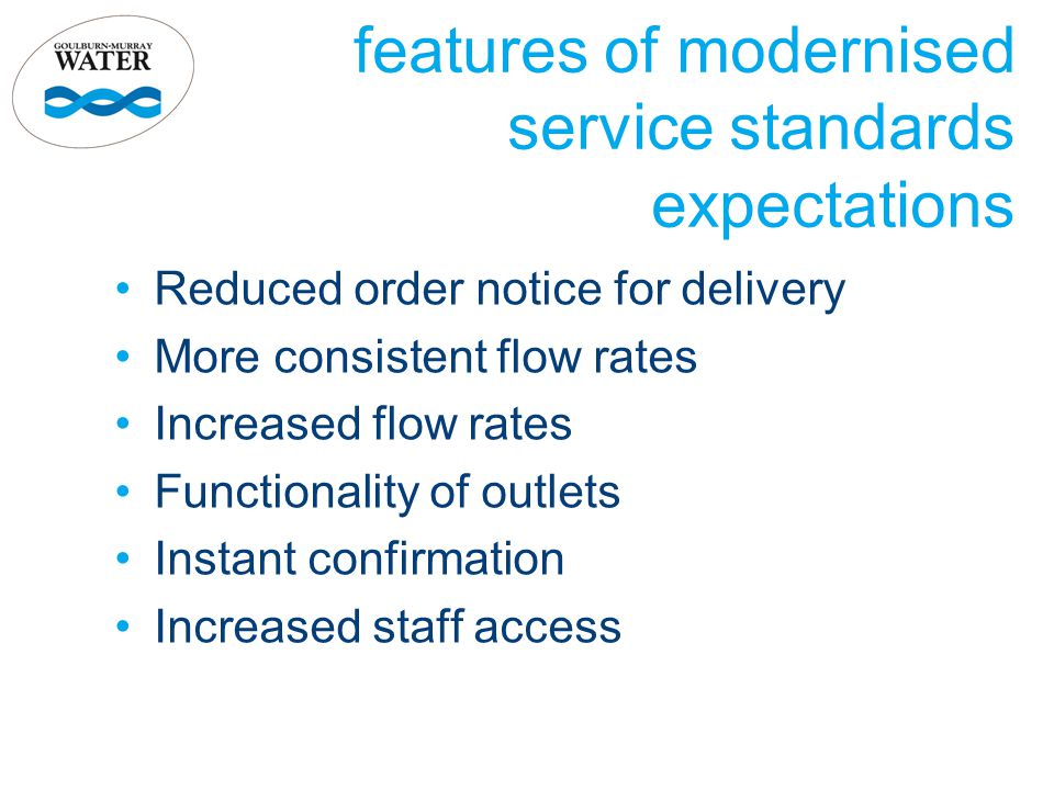 features of modernised service standards expectations Reduced order notice for delivery More consistent flow rates Increased flow rates Functionality of outlets Instant confirmation Increased staff access