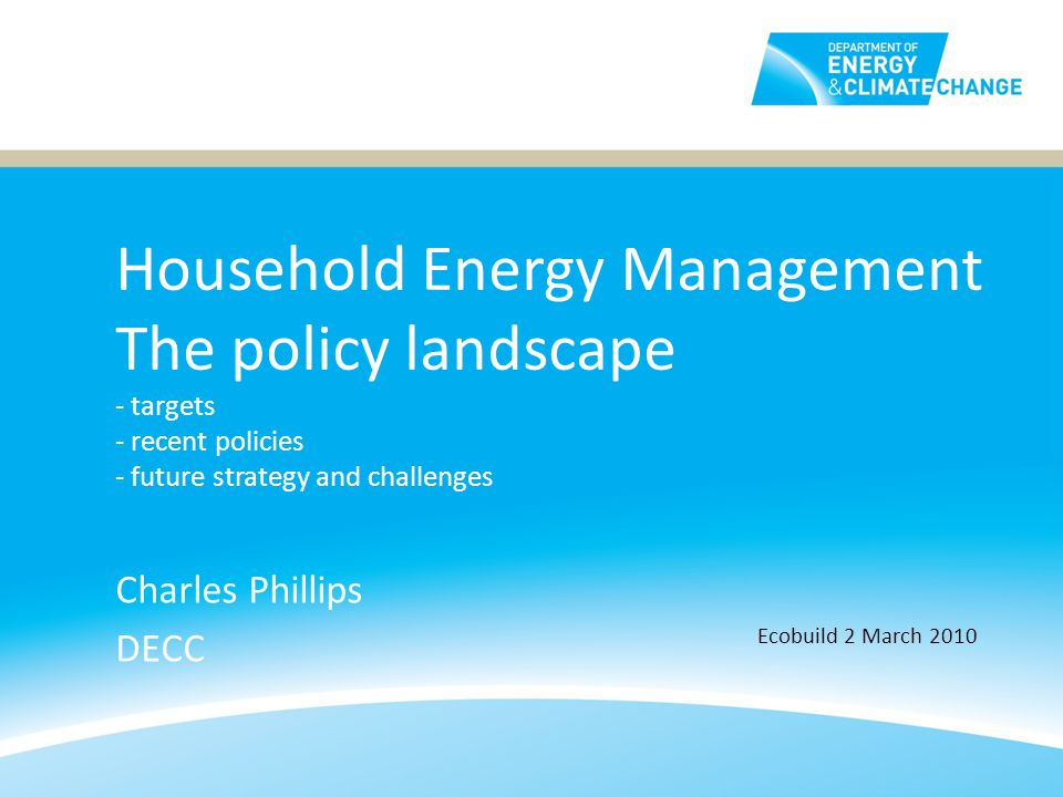 Household Energy Management The policy landscape - targets - recent policies - future strategy and challenges Charles Phillips DECC Ecobuild 2 March 2010