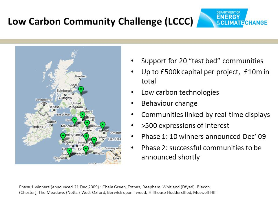 Low Carbon Community Challenge (LCCC) Support for 20 test bed communities Up to £500k capital per project, £10m in total Low carbon technologies Behaviour change Communities linked by real-time displays >500 expressions of interest Phase 1: 10 winners announced Dec' 09 Phase 2: successful communities to be announced shortly Phase 1 winners (announced 21 Dec 2009) : Chale Green, Totnes, Reepham, Whitland (Dfyed), Blacon (Chester), The Meadows (Notts.) West Oxford, Berwick upon Tweed, Hillhouse Huddersfiled, Muswell Hill
