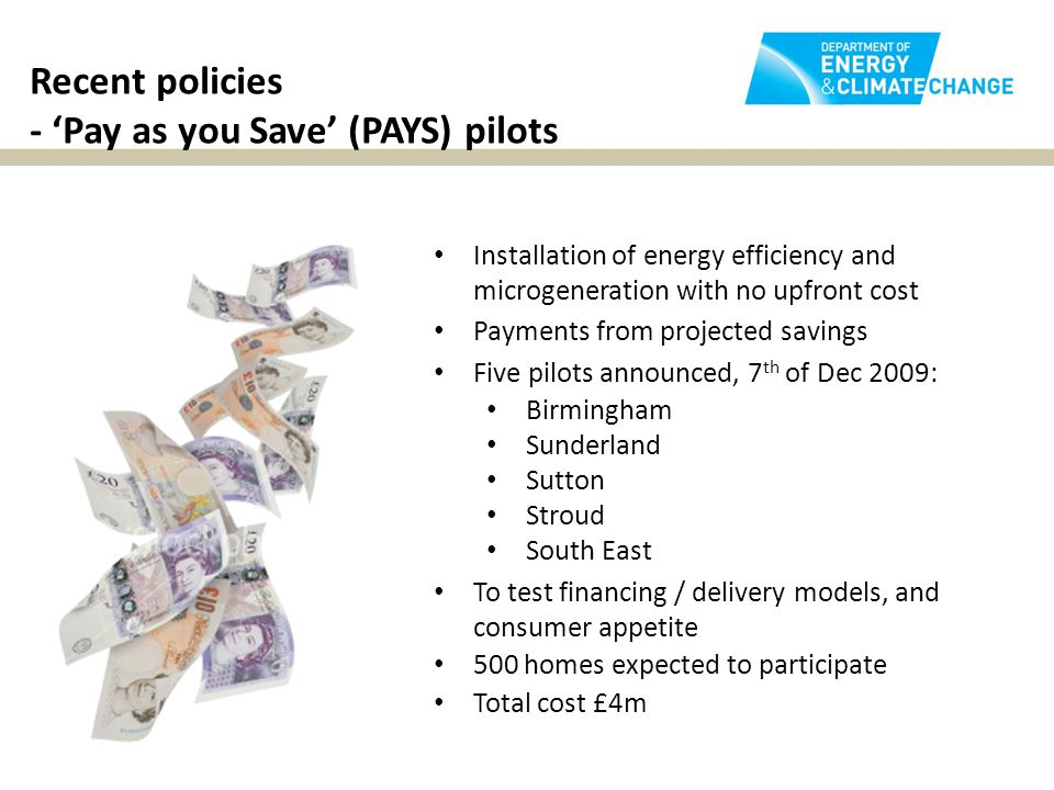 Recent policies - 'Pay as you Save' (PAYS) pilots Installation of energy efficiency and microgeneration with no upfront cost Payments from projected savings Five pilots announced, 7 th of Dec 2009: Birmingham Sunderland Sutton Stroud South East To test financing / delivery models, and consumer appetite 500 homes expected to participate Total cost £4m