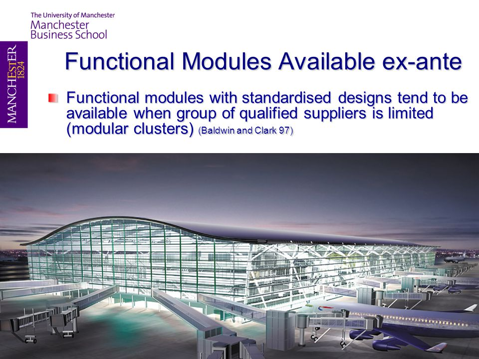 Functional Modules Available ex-ante Functional modules with standardised designs tend to be available when group of qualified suppliers is limited (modular clusters) (Baldwin and Clark 97)