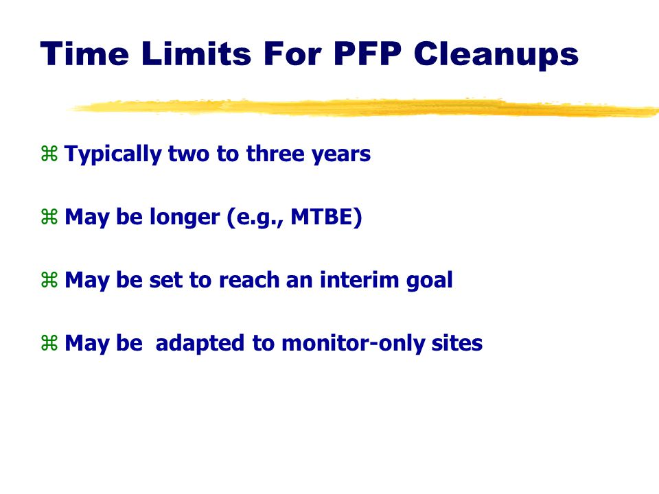 Time Limits For PFP Cleanups zTypically two to three years zMay be longer (e.g., MTBE) zMay be set to reach an interim goal zMay be adapted to monitor
