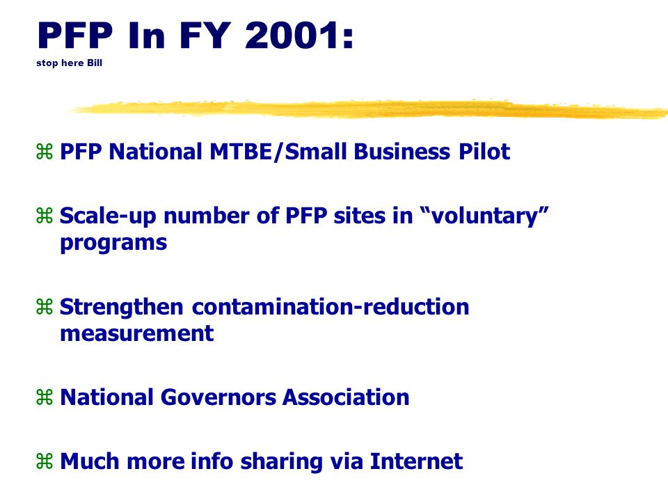 "PFP In FY 2001: stop here Bill zPFP National MTBE/Small Business Pilot zScale-up number of PFP sites in ""voluntary"" programs zStrengthen contamination"
