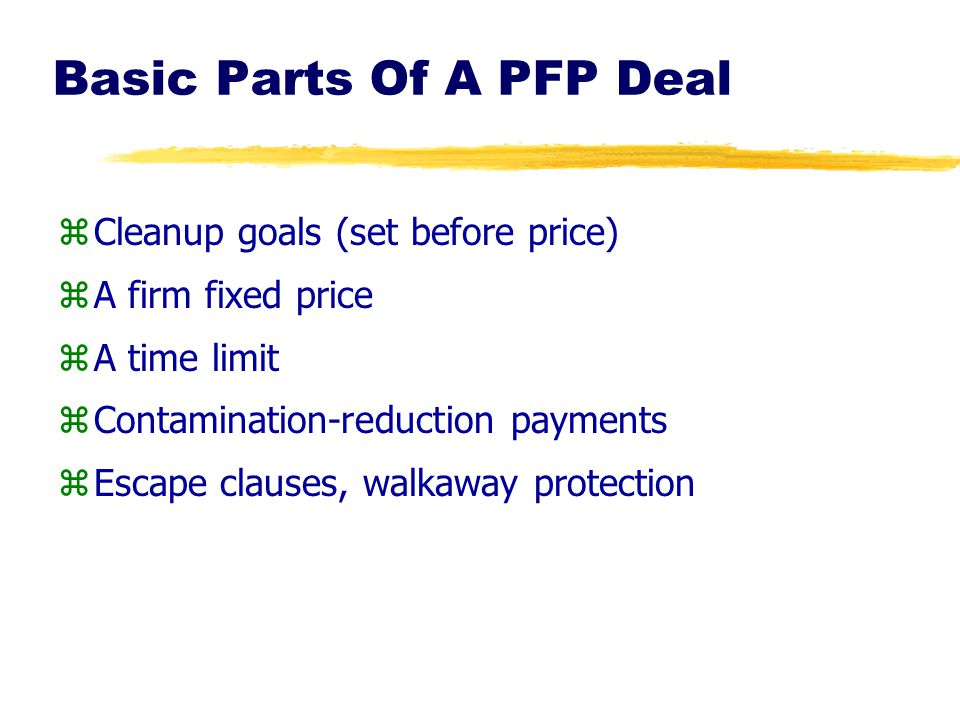 Basic Parts Of A PFP Deal zCleanup goals (set before price) zA firm fixed price zA time limit zContamination-reduction payments zEscape clauses, walka