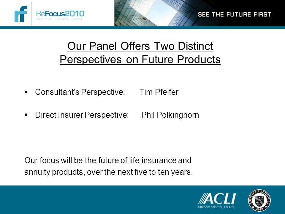 Our Panel Offers Two Distinct Perspectives on Future Products  Consultant's Perspective: Tim Pfeifer  Direct Insurer Perspective: Phil Polkinghorn Our focus will be the future of life insurance and annuity products, over the next five to ten years.