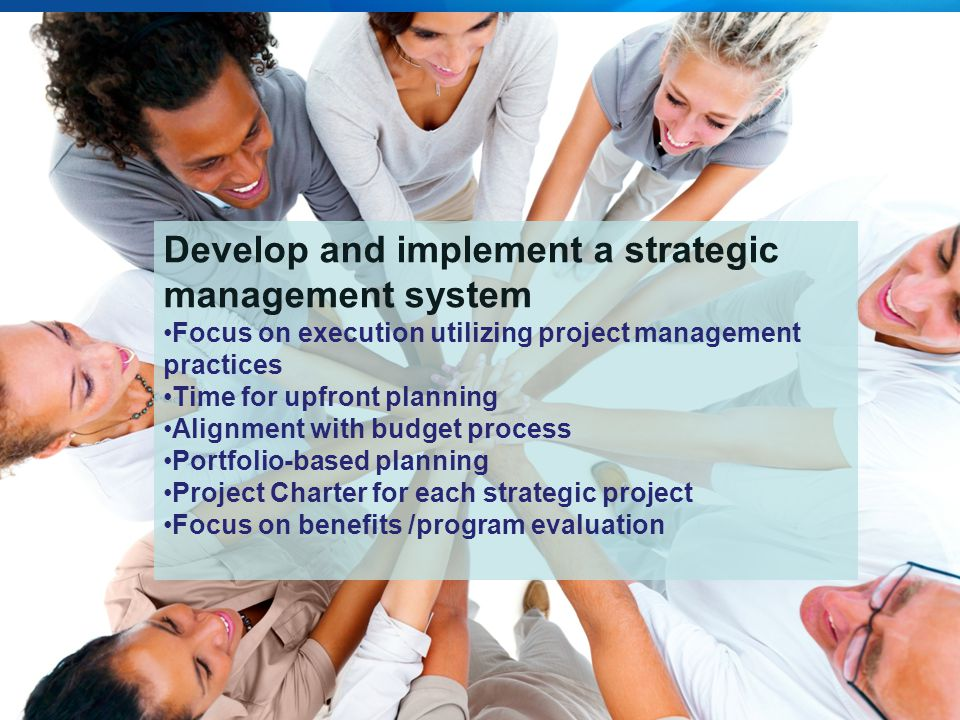 5 Develop and implement a strategic management system Focus on execution utilizing project management practices Time for upfront planning Alignment with budget process Portfolio-based planning Project Charter for each strategic project Focus on benefits /program evaluation