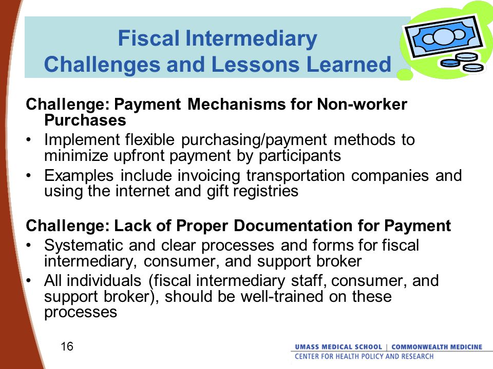 16 Fiscal Intermediary Challenges and Lessons Learned Challenge: Payment Mechanisms for Non-worker Purchases Implement flexible purchasing/payment methods to minimize upfront payment by participants Examples include invoicing transportation companies and using the internet and gift registries Challenge: Lack of Proper Documentation for Payment Systematic and clear processes and forms for fiscal intermediary, consumer, and support broker All individuals (fiscal intermediary staff, consumer, and support broker), should be well-trained on these processes