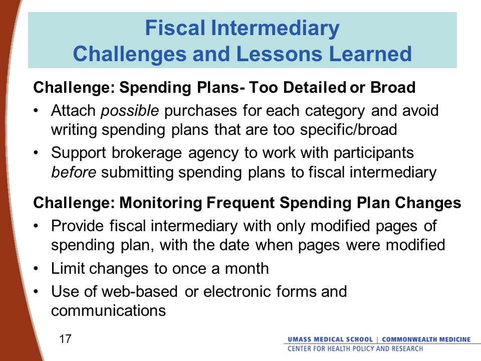 17 Fiscal Intermediary Challenges and Lessons Learned Challenge: Spending Plans- Too Detailed or Broad Attach possible purchases for each category and avoid writing spending plans that are too specific/broad Support brokerage agency to work with participants before submitting spending plans to fiscal intermediary Challenge: Monitoring Frequent Spending Plan Changes Provide fiscal intermediary with only modified pages of spending plan, with the date when pages were modified Limit changes to once a month Use of web-based or electronic forms and communications