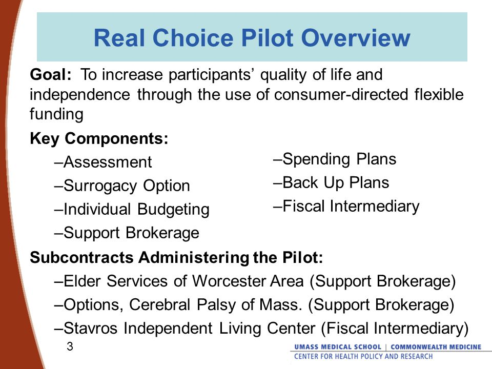 3 Real Choice Pilot Overview Goal: To increase participants' quality of life and independence through the use of consumer-directed flexible funding Key Components: –Assessment –Surrogacy Option –Individual Budgeting –Support Brokerage –Spending Plans –Back Up Plans –Fiscal Intermediary Subcontracts Administering the Pilot: –Elder Services of Worcester Area (Support Brokerage) –Options, Cerebral Palsy of Mass.