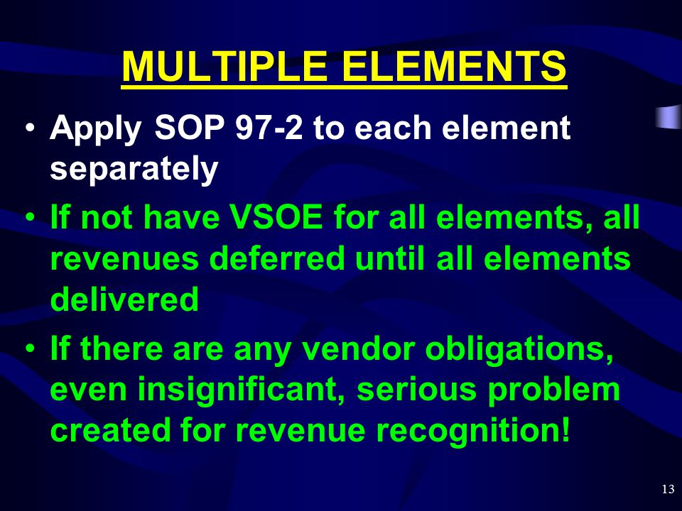 13 MULTIPLE ELEMENTS Apply SOP 97-2 to each element separately If not have VSOE for all elements, all revenues deferred until all elements delivered If there are any vendor obligations, even insignificant, serious problem created for revenue recognition!