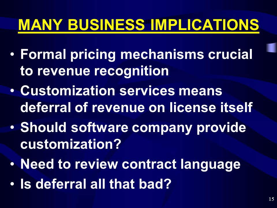 15 MANY BUSINESS IMPLICATIONS Formal pricing mechanisms crucial to revenue recognition Customization services means deferral of revenue on license its