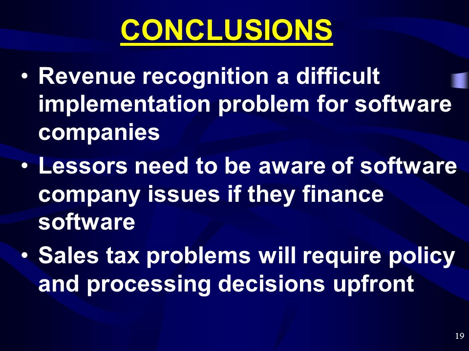 19 CONCLUSIONS Revenue recognition a difficult implementation problem for software companies Lessors need to be aware of software company issues if th