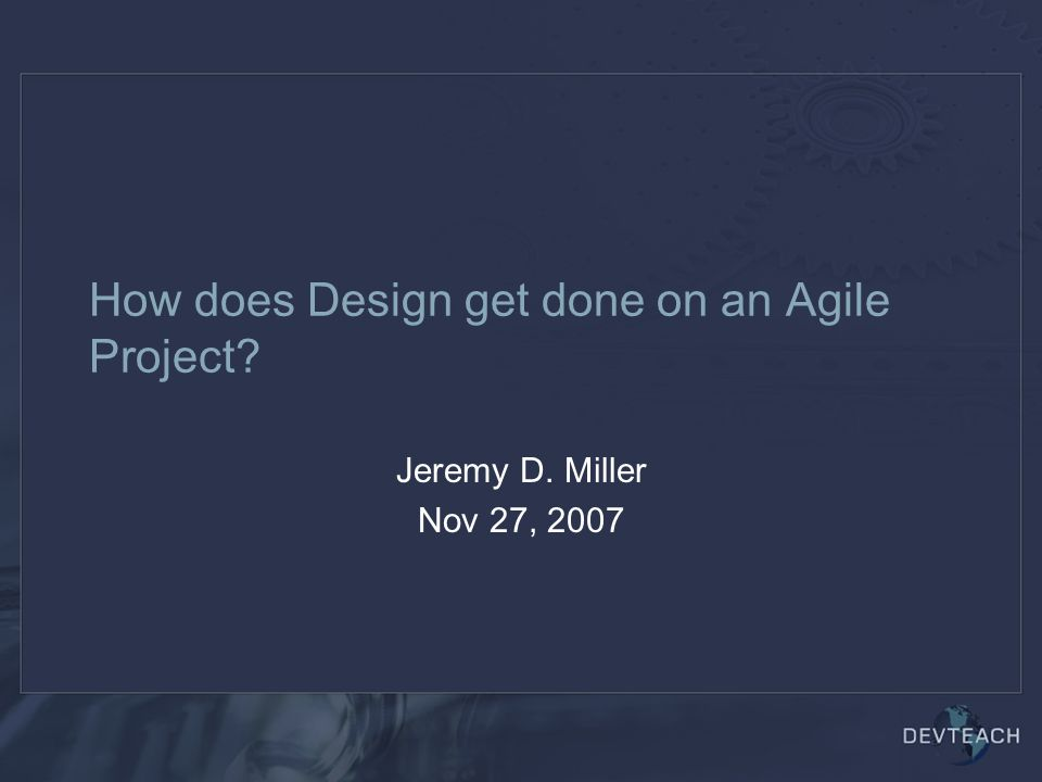 How does Design get done on an Agile Project Jeremy D. Miller Nov 27, 2007
