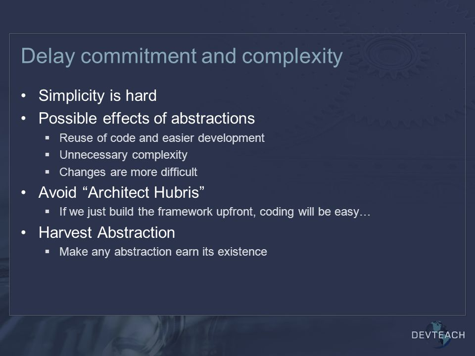 Delay commitment and complexity Simplicity is hard Possible effects of abstractions  Reuse of code and easier development  Unnecessary complexity  Changes are more difficult Avoid Architect Hubris  If we just build the framework upfront, coding will be easy… Harvest Abstraction  Make any abstraction earn its existence