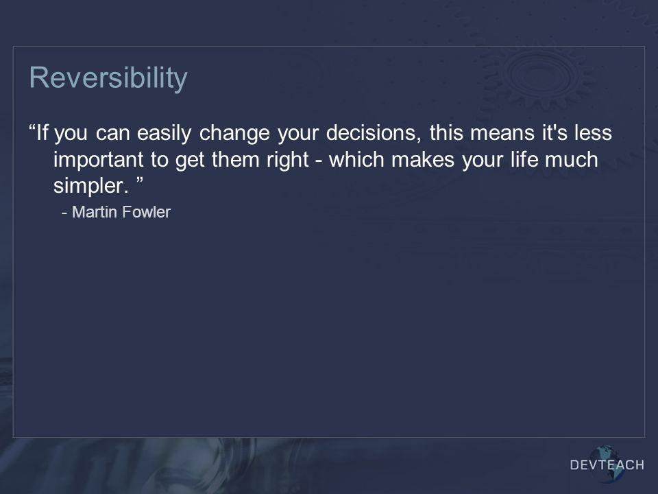 Reversibility If you can easily change your decisions, this means it s less important to get them right - which makes your life much simpler.