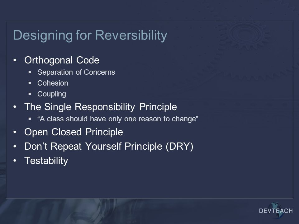 Designing for Reversibility Orthogonal Code  Separation of Concerns  Cohesion  Coupling The Single Responsibility Principle  A class should have only one reason to change Open Closed Principle Don't Repeat Yourself Principle (DRY) Testability