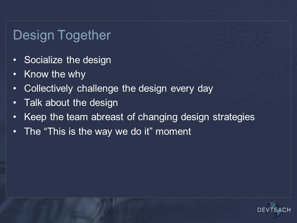 Design Together Socialize the design Know the why Collectively challenge the design every day Talk about the design Keep the team abreast of changing design strategies The This is the way we do it moment