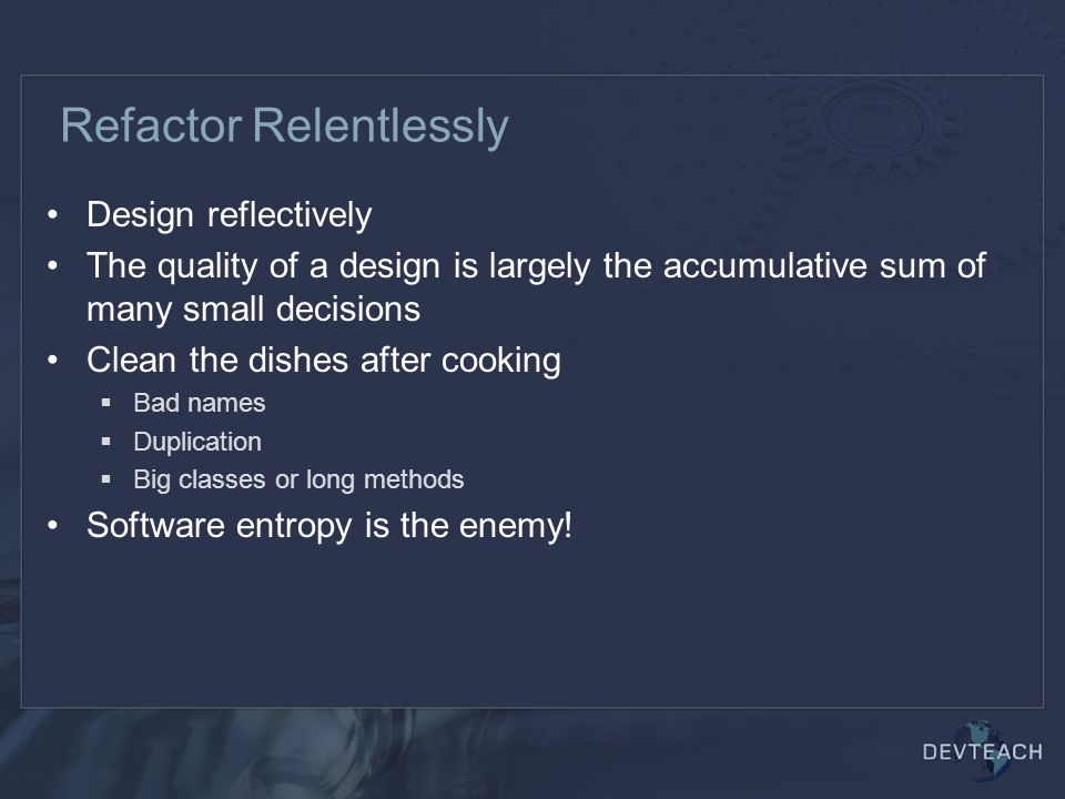Refactor Relentlessly Design reflectively The quality of a design is largely the accumulative sum of many small decisions Clean the dishes after cooking  Bad names  Duplication  Big classes or long methods Software entropy is the enemy!
