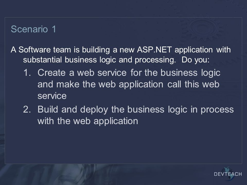 Scenario 1 A Software team is building a new ASP.NET application with substantial business logic and processing.