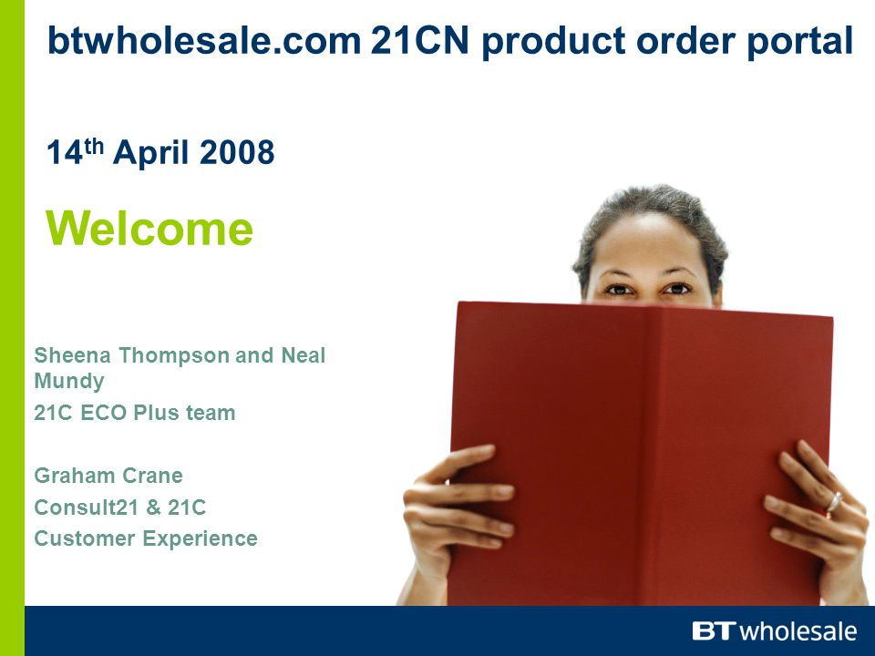 btwholesale.com 21CN product order portal 14 th April 2008 Welcome Sheena Thompson and Neal Mundy 21C ECO Plus team Graham Crane Consult21 & 21C Customer Experience