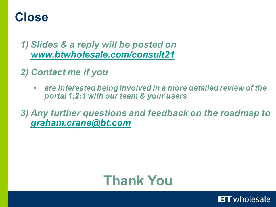 1)Slides & a reply will be posted on www.btwholesale.com/consult21 www.btwholesale.com/consult21 2)Contact me if you are interested being involved in a more detailed review of the portal 1:2:1 with our team & your users 3)Any further questions and feedback on the roadmap to graham.crane@bt.com graham.crane@bt.com Close Thank You
