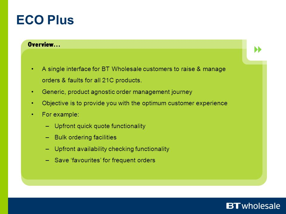 Overview…  ECO Plus A single interface for BT Wholesale customers to raise & manage orders & faults for all 21C products.
