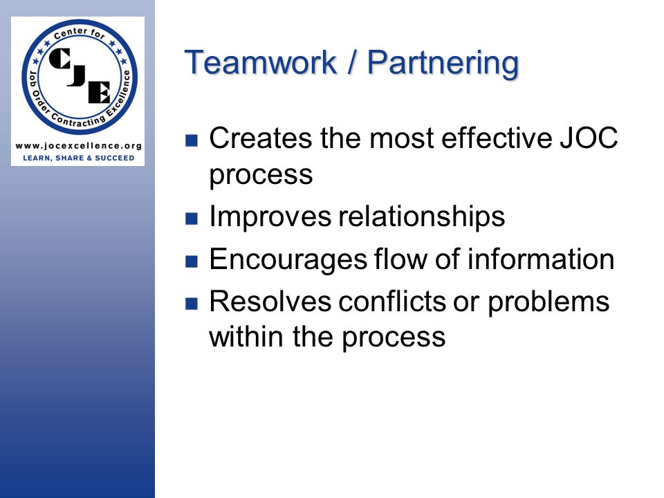 Teamwork / Partnering Creates the most effective JOC process Improves relationships Encourages flow of information Resolves conflicts or problems within the process