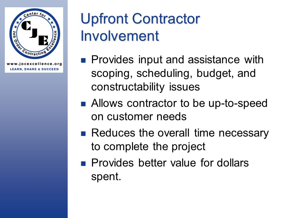 Upfront Contractor Involvement Provides input and assistance with scoping, scheduling, budget, and constructability issues Allows contractor to be up-to-speed on customer needs Reduces the overall time necessary to complete the project Provides better value for dollars spent.