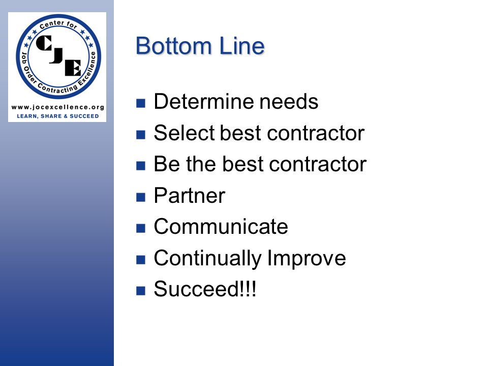 Bottom Line Determine needs Select best contractor Be the best contractor Partner Communicate Continually Improve Succeed!!!