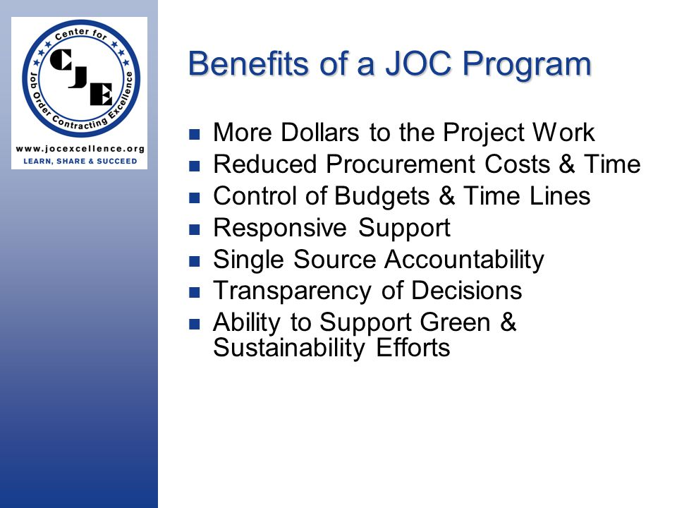 Benefits of a JOC Program More Dollars to the Project Work Reduced Procurement Costs & Time Control of Budgets & Time Lines Responsive Support Single Source Accountability Transparency of Decisions Ability to Support Green & Sustainability Efforts