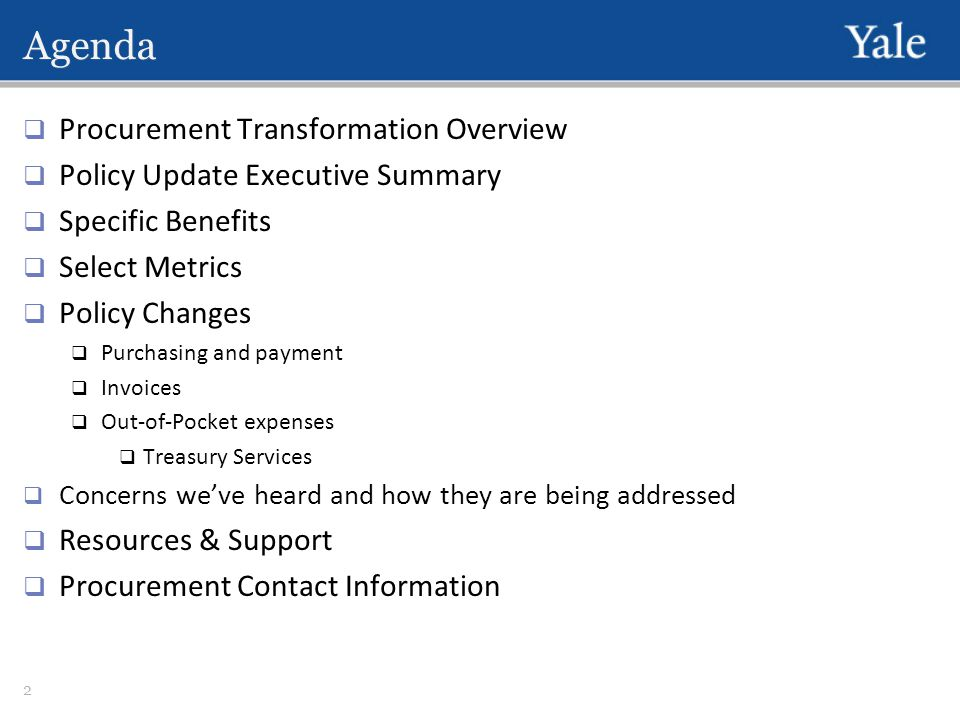 Agenda  Procurement Transformation Overview  Policy Update Executive Summary  Specific Benefits  Select Metrics  Policy Changes  Purchasing and payment  Invoices  Out-of-Pocket expenses  Treasury Services  Concerns we've heard and how they are being addressed  Resources & Support  Procurement Contact Information 2