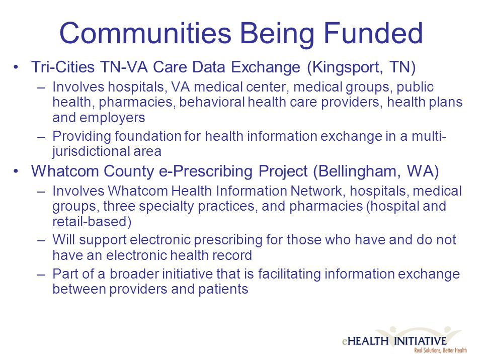 Communities Being Funded Tri-Cities TN-VA Care Data Exchange (Kingsport, TN) –Involves hospitals, VA medical center, medical groups, public health, pharmacies, behavioral health care providers, health plans and employers –Providing foundation for health information exchange in a multi- jurisdictional area Whatcom County e-Prescribing Project (Bellingham, WA) –Involves Whatcom Health Information Network, hospitals, medical groups, three specialty practices, and pharmacies (hospital and retail-based) –Will support electronic prescribing for those who have and do not have an electronic health record –Part of a broader initiative that is facilitating information exchange between providers and patients