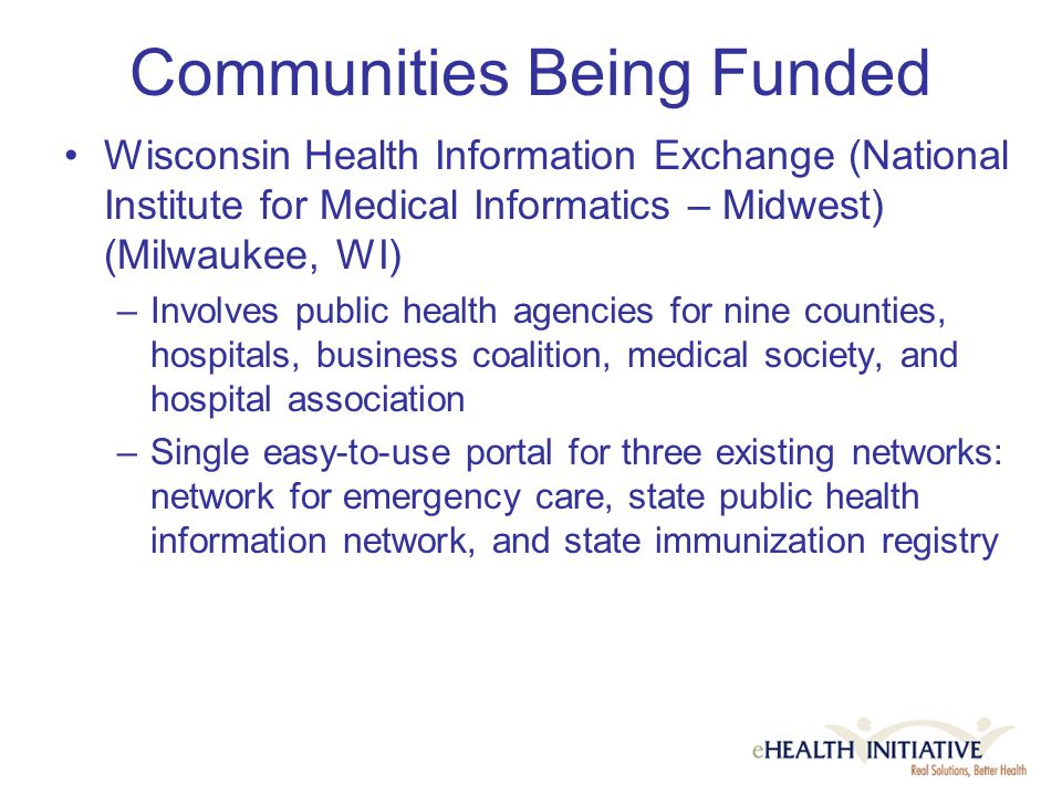 Communities Being Funded Wisconsin Health Information Exchange (National Institute for Medical Informatics – Midwest) (Milwaukee, WI) –Involves public health agencies for nine counties, hospitals, business coalition, medical society, and hospital association –Single easy-to-use portal for three existing networks: network for emergency care, state public health information network, and state immunization registry