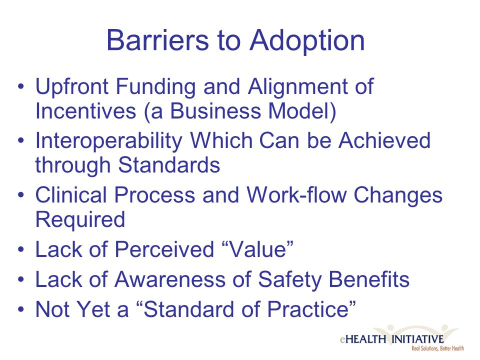 Barriers to Adoption Upfront Funding and Alignment of Incentives (a Business Model) Interoperability Which Can be Achieved through Standards Clinical Process and Work-flow Changes Required Lack of Perceived Value Lack of Awareness of Safety Benefits Not Yet a Standard of Practice