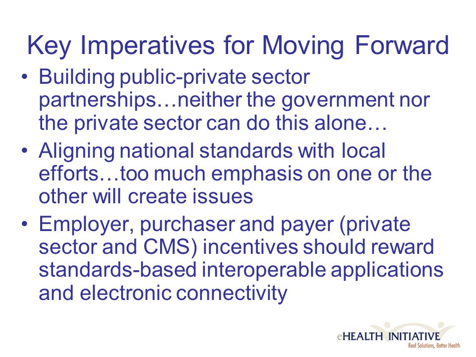 Key Imperatives for Moving Forward Building public-private sector partnerships…neither the government nor the private sector can do this alone… Aligning national standards with local efforts…too much emphasis on one or the other will create issues Employer, purchaser and payer (private sector and CMS) incentives should reward standards-based interoperable applications and electronic connectivity