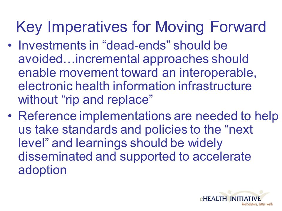 Key Imperatives for Moving Forward Investments in dead-ends should be avoided…incremental approaches should enable movement toward an interoperable, electronic health information infrastructure without rip and replace Reference implementations are needed to help us take standards and policies to the next level and learnings should be widely disseminated and supported to accelerate adoption