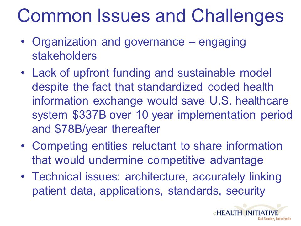Connecting Communities for Better Health $6.9 million program conducted by the eHealth Initiative's Foundation in cooperation with HRSA… additional funding being secured Providing seed funding to community-based multi- stakeholder collaborations that are mobilizing information across organizations Mobilizing pioneers and experts to develop and disseminate resources and tools to support health information exchange: technical, financial, clinical, organizational, legal