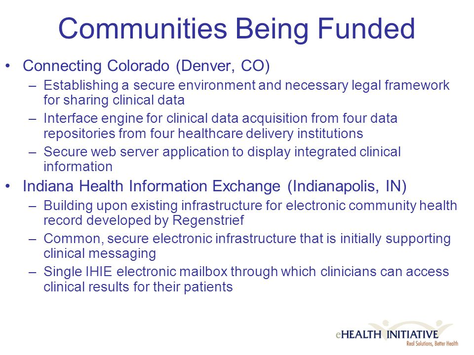 Communities Being Funded Connecting Colorado (Denver, CO) –Establishing a secure environment and necessary legal framework for sharing clinical data –Interface engine for clinical data acquisition from four data repositories from four healthcare delivery institutions –Secure web server application to display integrated clinical information Indiana Health Information Exchange (Indianapolis, IN) –Building upon existing infrastructure for electronic community health record developed by Regenstrief –Common, secure electronic infrastructure that is initially supporting clinical messaging –Single IHIE electronic mailbox through which clinicians can access clinical results for their patients