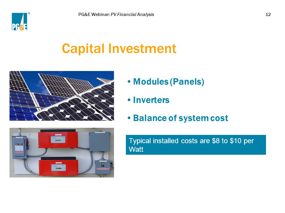 PG&E Webinar: PV Financial Analysis12 Capital Investment Modules (Panels) Inverters Balance of system cost Typical installed costs are $8 to $10 per Watt