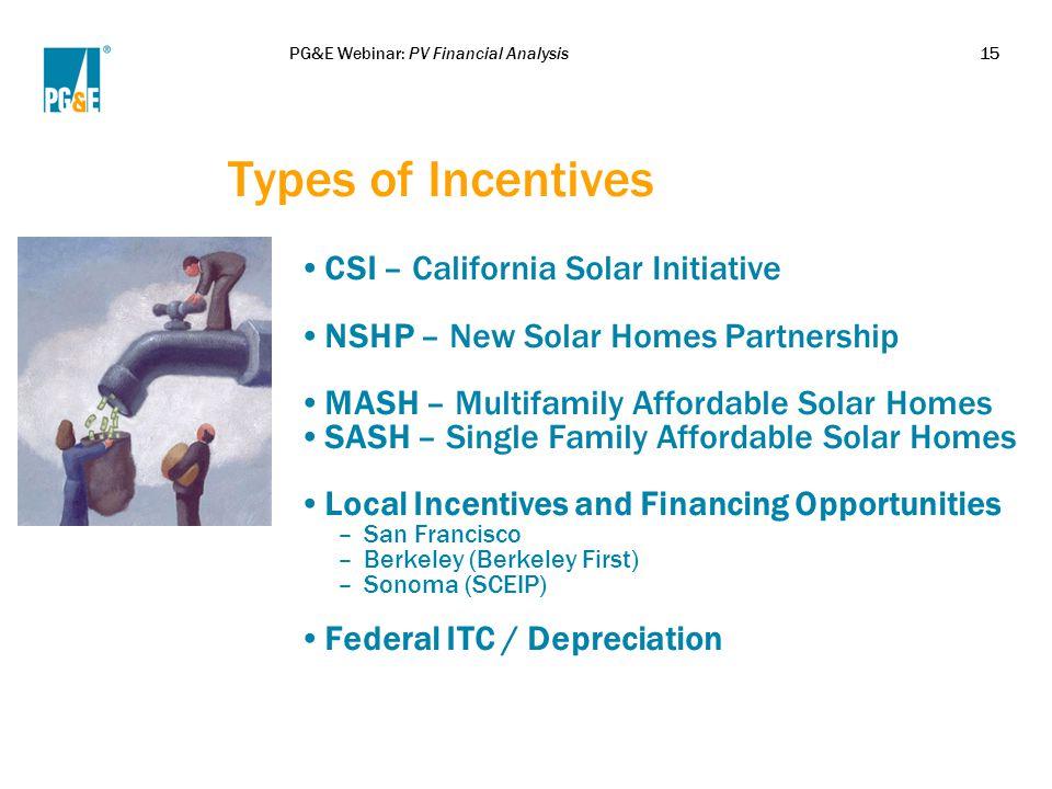 PG&E Webinar: PV Financial Analysis15 Types of Incentives CSI – California Solar Initiative NSHP – New Solar Homes Partnership MASH – Multifamily Affo