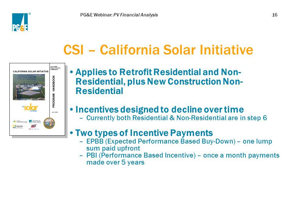 PG&E Webinar: PV Financial Analysis16 CSI – California Solar Initiative Applies to Retrofit Residential and Non- Residential, plus New Construction No