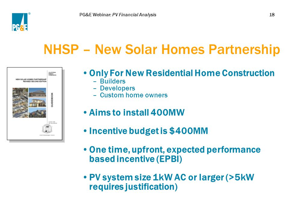 PG&E Webinar: PV Financial Analysis18 NHSP – New Solar Homes Partnership Only For New Residential Home Construction –Builders –Developers –Custom home owners Aims to install 400MW Incentive budget is $400MM One time, upfront, expected performance based incentive (EPBI) PV system size 1kW AC or larger (>5kW requires justification)