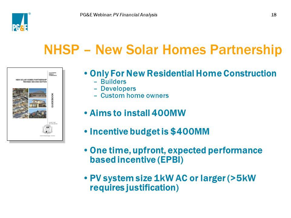PG&E Webinar: PV Financial Analysis18 NHSP – New Solar Homes Partnership Only For New Residential Home Construction –Builders –Developers –Custom home
