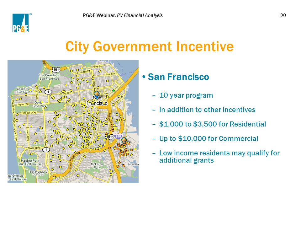 PG&E Webinar: PV Financial Analysis20 City Government Incentive San Francisco –10 year program –In addition to other incentives –$1,000 to $3,500 for
